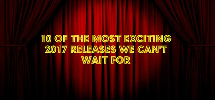 10 of the Most Exciting 2017 Releases We Can't Wait For